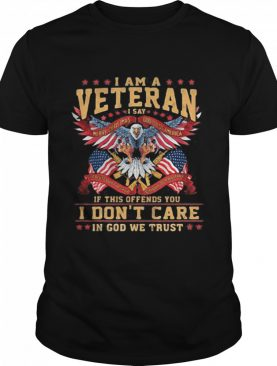 I Am A Veteran I Say If This Offends You I Don't Care In God We Trust Eagle American Flag shirt