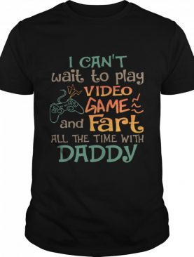 I Can't Wait To Play Video Game And Fart All The Time With Daddy shirt