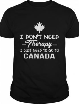 I Don't Need Therapy I Just Need To Go To Canada shirt