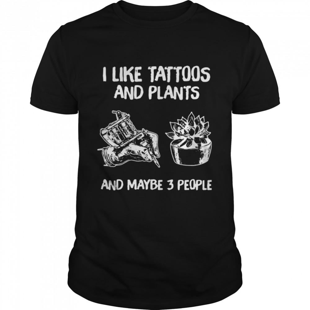 I Like Tattoos And Plants And Maybe 3 People Classic Men's T-shirt