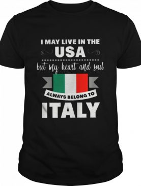 I May Live In The USA But My Heart And Soul Always Belong To Italy shirt