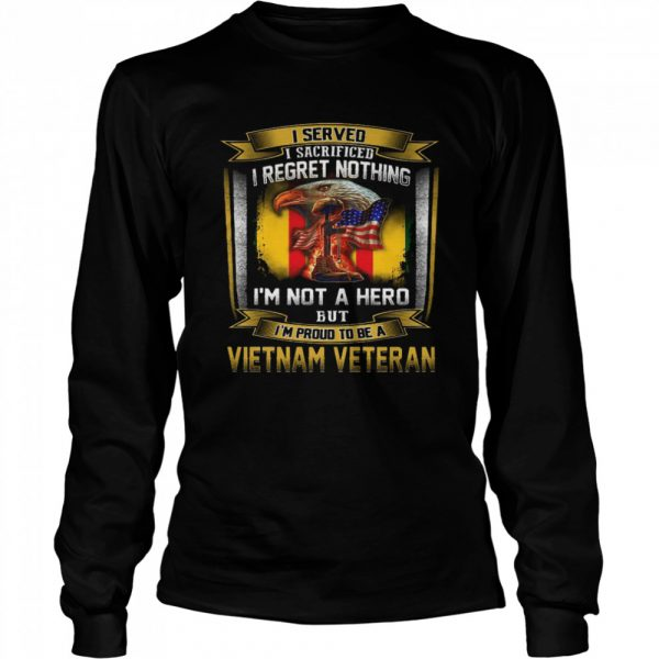 I Served I Sacrificed I Regret Nothing I'm Not A Hero But I'm Proud To Be A Vietnam Veteran  Long Sleeved T-shirt