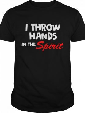 I Throw Hands In The Spirit shirt