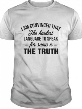I am convinced that the hardest language to speak for some the truth shirt