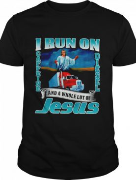 I run on caffine and diesel and a whole lot of Jesus shirt