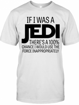 If I Was A Jedi Theres A 100 Chance I Would Use The Force Inappropriately T-Shirt