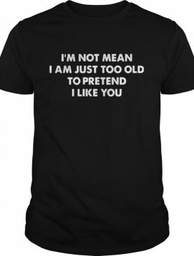 I'm not mean I am just too old to pretend I like you shirt