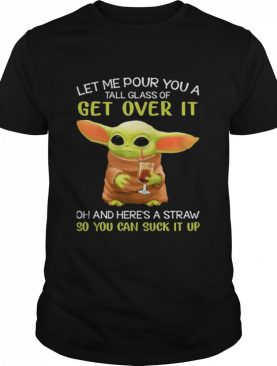 Let Me Pour You A Tall Glass Of Get Over It Oh And Here's A Straw So You Can Suck It Up Baby Yoda shirt