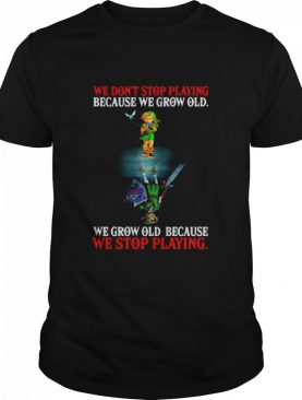 Link We Don't Stop Playing Because We Grow Old We Grow Old Because We Stop Playing shirt