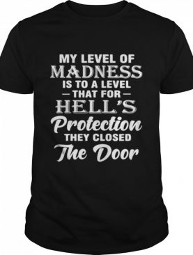 My Level Of Madness Is To A Level That For Hells Protection They Closed The Door shirt