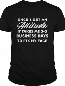 Once I Get An Attitude It Takes Me 3 – 5 Business Days To Fix My Face shirt