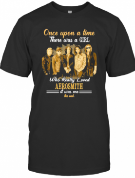 Once Upon A Time There Was A Girl Who Really Loved Aerosmith It Was Me The End T-Shirt