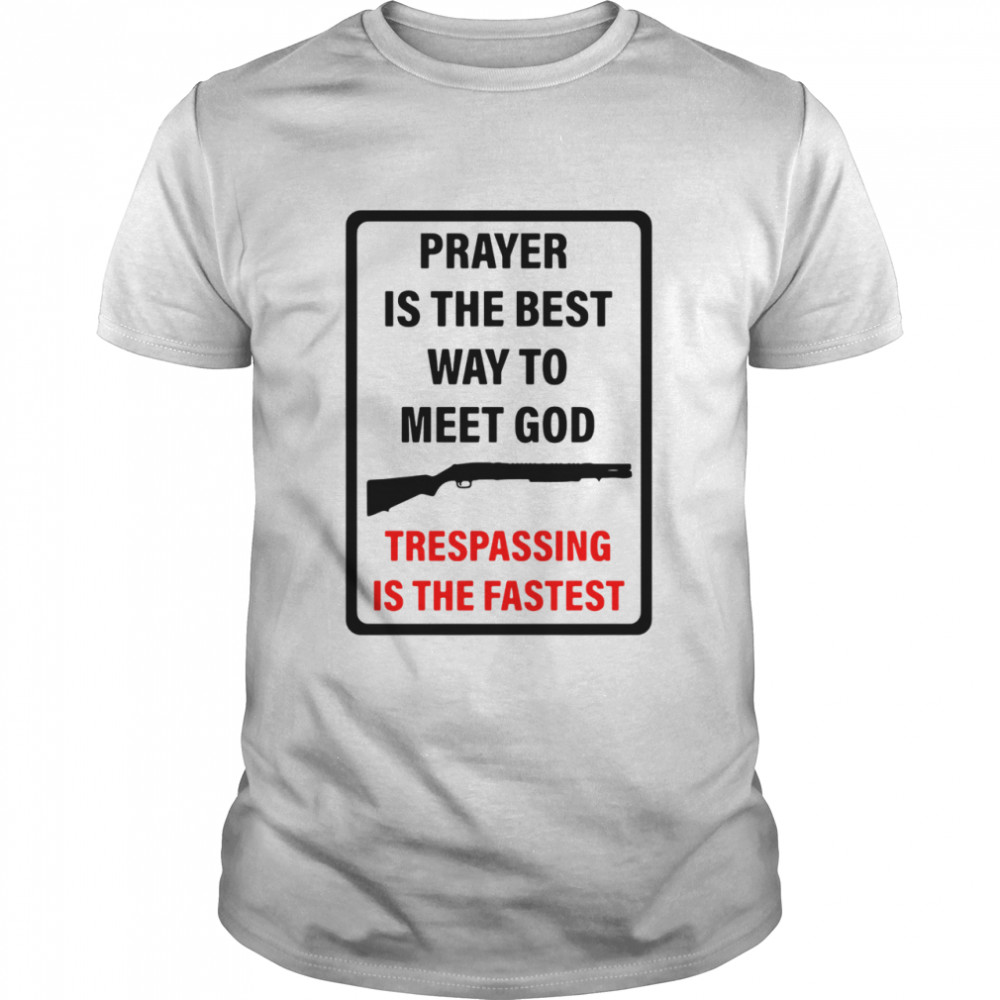 Prayer Is The Best Way To Meet God Trespassing Is The Fastest  Classic Men's T-shirt