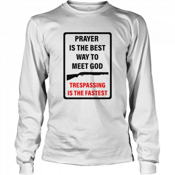 Prayer Is The Best Way To Meet God Trespassing Is The Fastest  Long Sleeved T-shirt