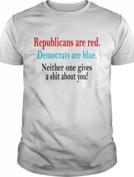 Republicans are red Democrats are blue neither one gives a shit about You shirt