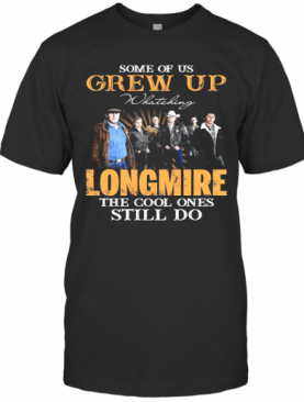 Some Of Us Grew Up Watching Longmire The Cool Ones Still Do T-Shirt