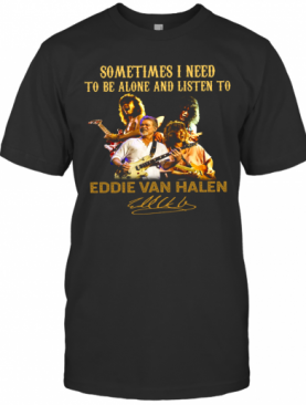 Sometime I Need To Be Alone And Listen To Eddie Van Halen Signature T-Shirt