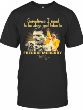 Sometimes I Need To Be Alone And Listen To Freddie Mercury Signature T-Shirt