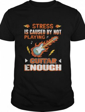 Stress Is Caused By Not Playing Guitar Enough shirt