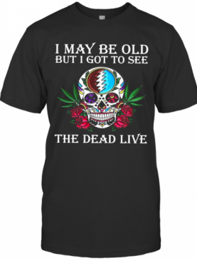Sugar Skull I May Be Old But I Got To See The Dead Live Rose T-Shirt