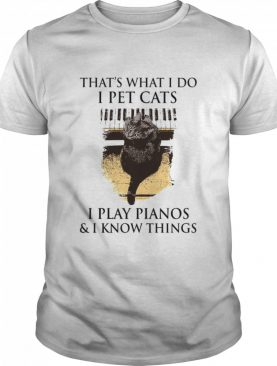 That's What I Do I Pet Cats I Play Pianos And I Know Things shirt