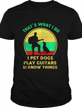 Thats what I do I pet dogs play guitars and I know things shirt
