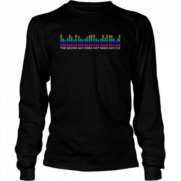 The Sound Guy Does Not Need Advice  Long Sleeved T-shirt