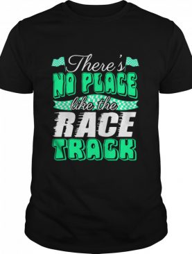 There's No Place Like The Race Track shirt
