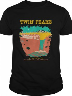 Twin Peaks A Place Both Wonderful And Strange shirt