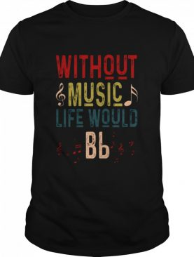 Without Music Life Would Bb shirt