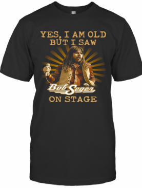 Yes I Am Old But Saw Bob Seger On Stage T-Shirt