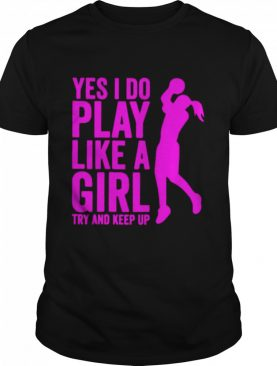 Yes I Do Play Like A Girl Try And Keep Up 2021 shirt