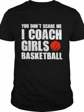 You Dont Scare Me I Coach Girls Basketball 2021 shirt