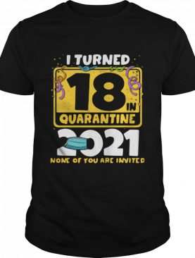 i turned 18 in quarantine 2021 face mask 18th birthday none of you are invited shirt
